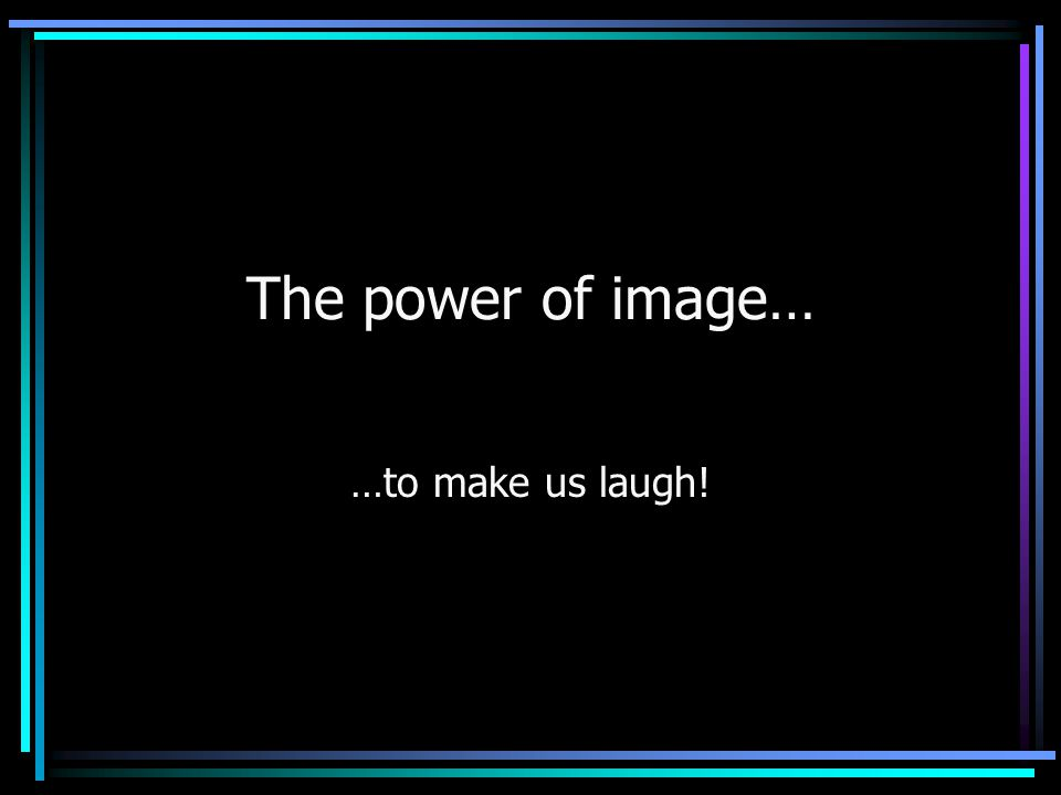 The power of image… …to make us laugh!