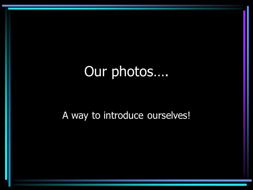 Our photos…. A way to introduce ourselves!