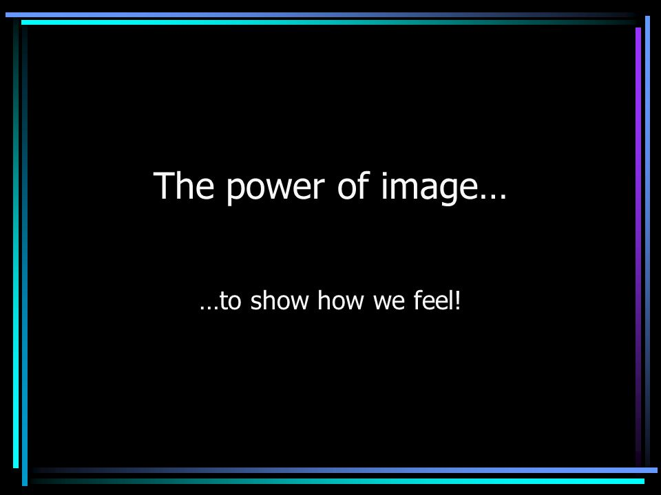 The power of image… …to show how we feel!