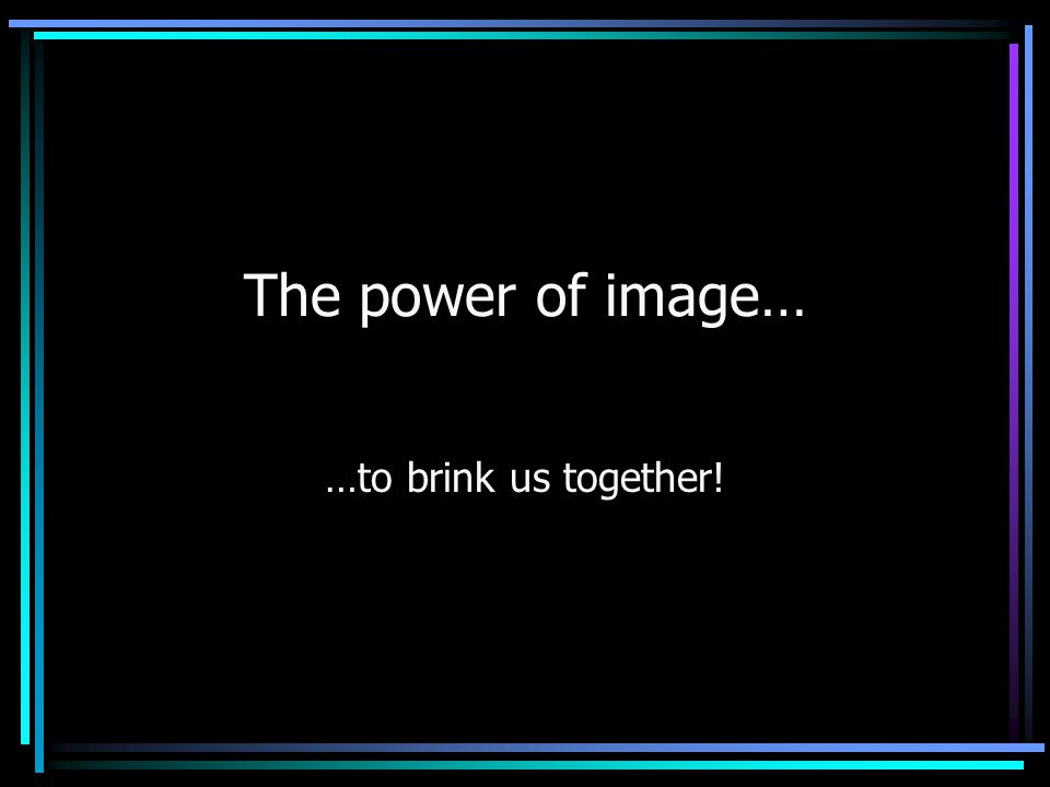The power of image… …to brink us together!