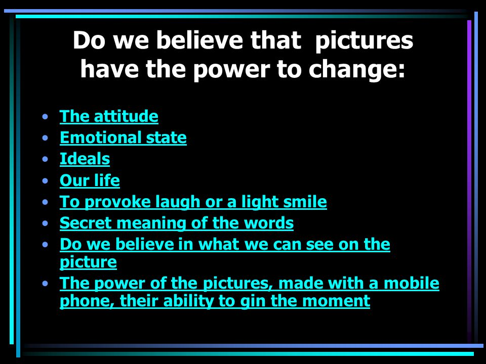 Do we believe that pictures have the power to change: The attitude Emotional state Ideals Our life To provoke laugh or a light smile Secret meaning of the words Do we believe in what we can see on the pictureDo we believe in what we can see on the picture The power of the pictures, made with a mobile phone, their ability to gin the momentThe power of the pictures, made with a mobile phone, their ability to gin the moment