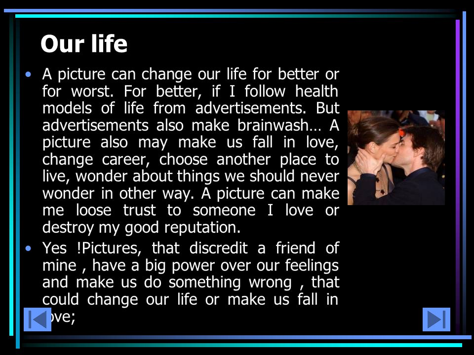 Our life A picture can change our life for better or for worst.