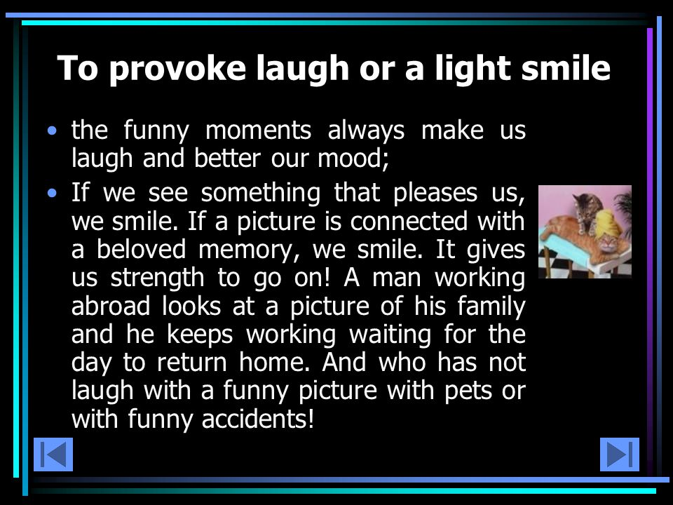 To provoke laugh or a light smile the funny moments always make us laugh and better our mood; If we see something that pleases us, we smile.