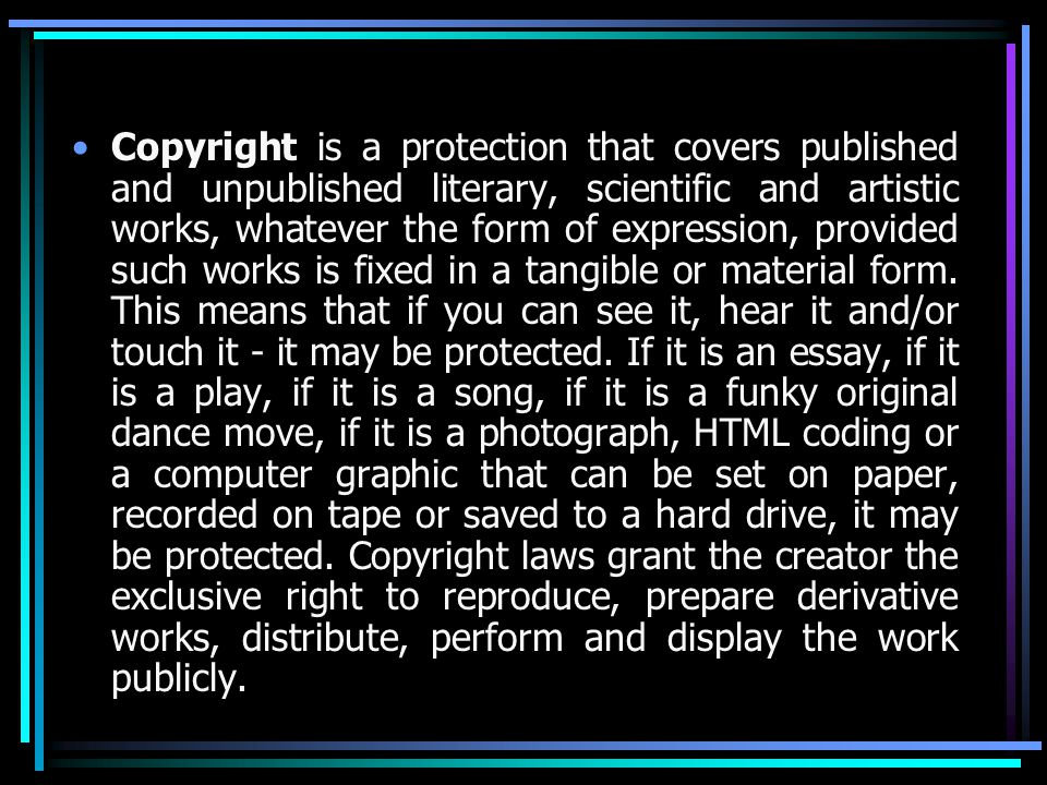 Copyright is a protection that covers published and unpublished literary, scientific and artistic works, whatever the form of expression, provided such works is fixed in a tangible or material form.