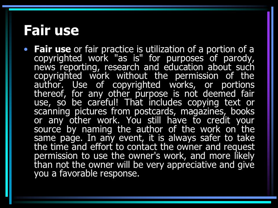 Fair use Fair use or fair practice is utilization of a portion of a copyrighted work as is for purposes of parody, news reporting, research and education about such copyrighted work without the permission of the author.