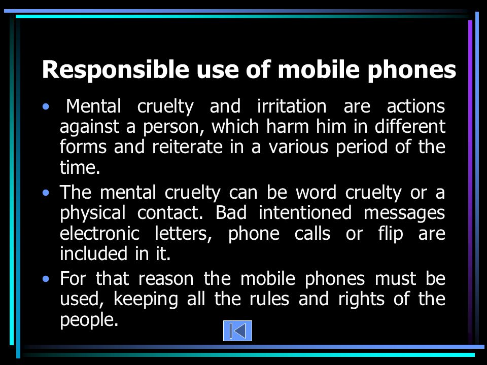 Responsible use of mobile phones Mental cruelty and irritation are actions against a person, which harm him in different forms and reiterate in a various period of the time.