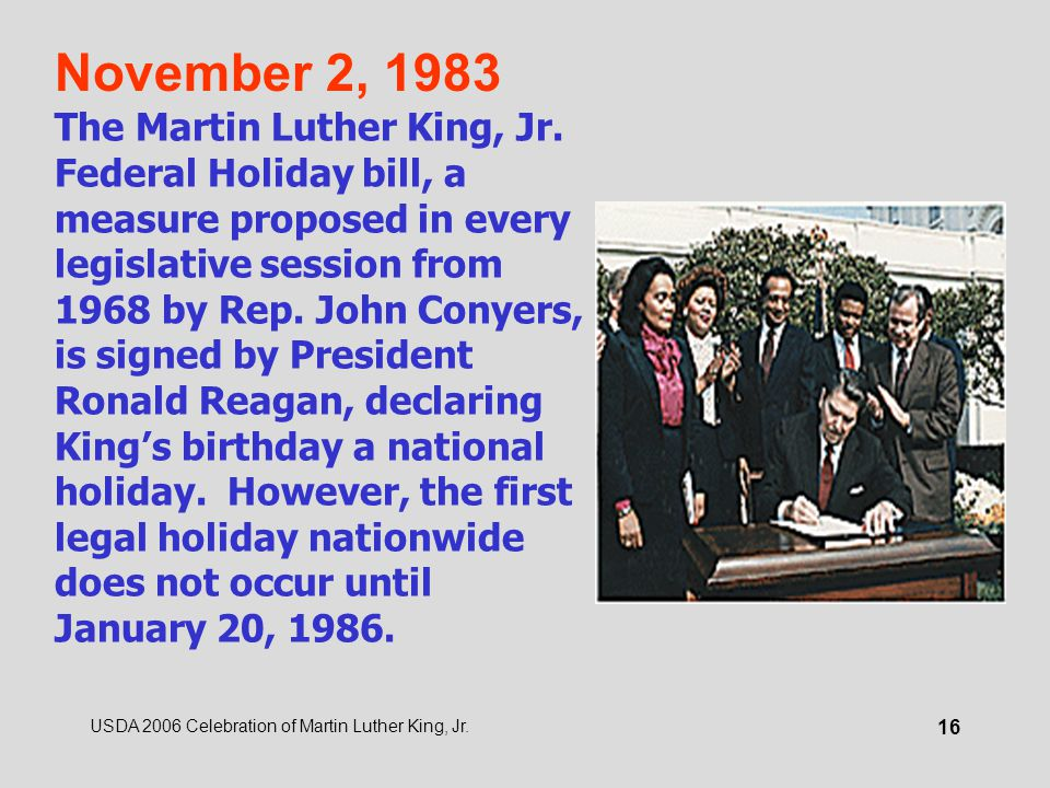 USDA 2006 Celebration of Martin Luther King, Jr. 16 November 2, 1983 The Martin Luther King, Jr. Federal Holiday bill, a measure proposed in every leg