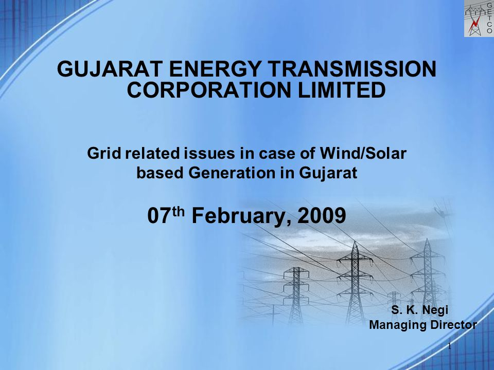 1 GUJARAT ENERGY TRANSMISSION CORPORATION LIMITED Grid related issues in case of Wind/Solar based Generation in Gujarat 07 th February, 2009 S. K. Neg
