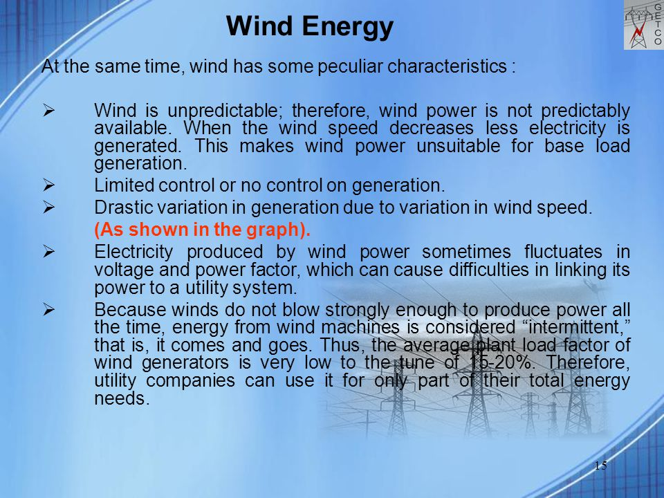 15 At the same time, wind has some peculiar characteristics :  Wind is unpredictable; therefore, wind power is not predictably available. When the wi
