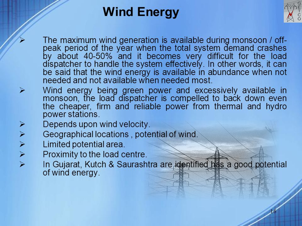 16  The maximum wind generation is available during monsoon / off- peak period of the year when the total system demand crashes by about 40-50% and i