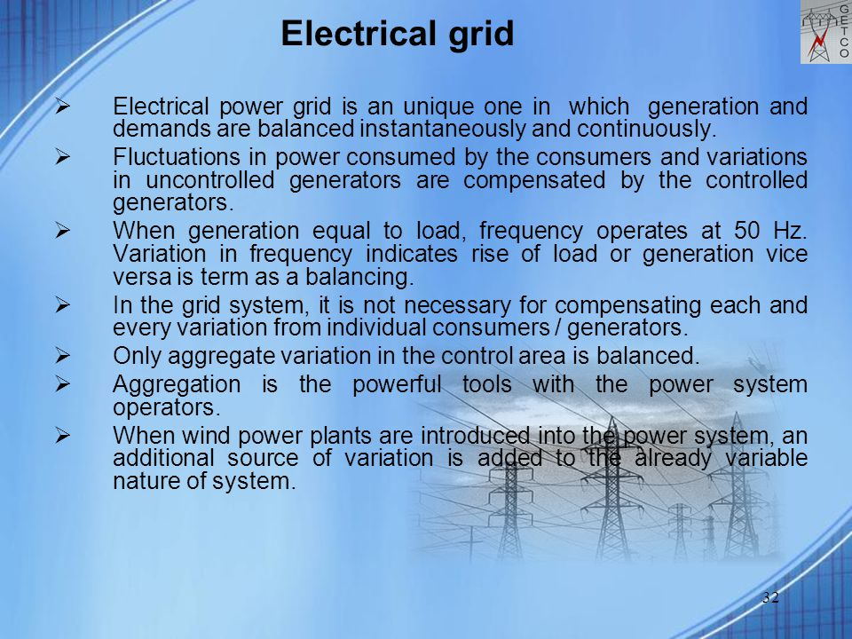32  Electrical power grid is an unique one in which generation and demands are balanced instantaneously and continuously.  Fluctuations in power con