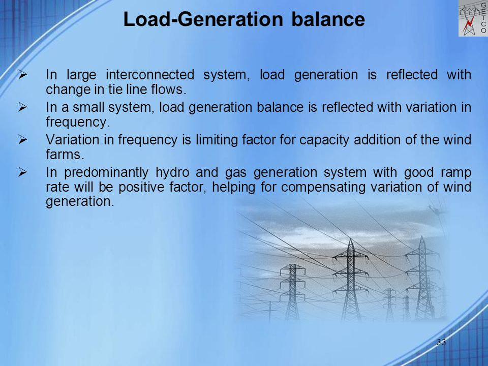 33 Load-Generation balance  In large interconnected system, load generation is reflected with change in tie line flows.  In a small system, load gen