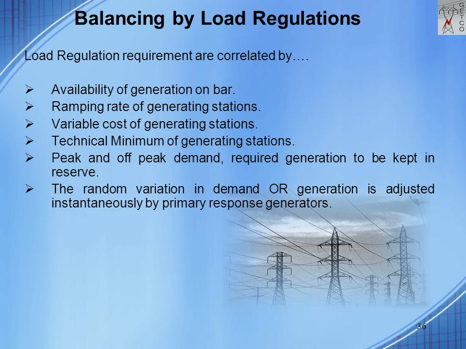 36 Balancing by Load Regulations Load Regulation requirement are correlated by….  Availability of generation on bar.  Ramping rate of generating sta