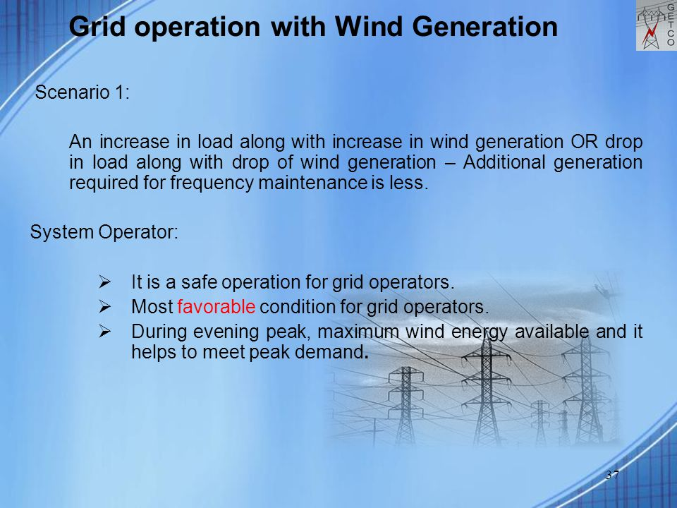 37 Grid operation with Wind Generation Scenario 1: An increase in load along with increase in wind generation OR drop in load along with drop of wind generation – Additional generation required for frequency maintenance is less.