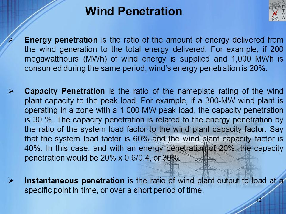 42 Wind Penetration  Energy penetration is the ratio of the amount of energy delivered from the wind generation to the total energy delivered.