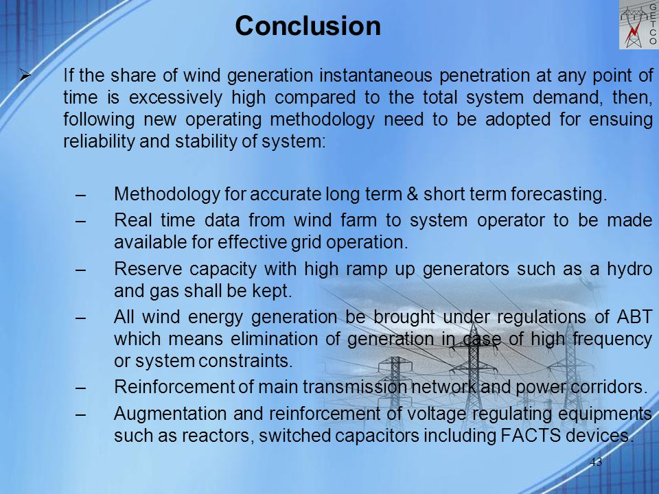 43 Conclusion  If the share of wind generation instantaneous penetration at any point of time is excessively high compared to the total system demand, then, following new operating methodology need to be adopted for ensuing reliability and stability of system: –Methodology for accurate long term & short term forecasting.