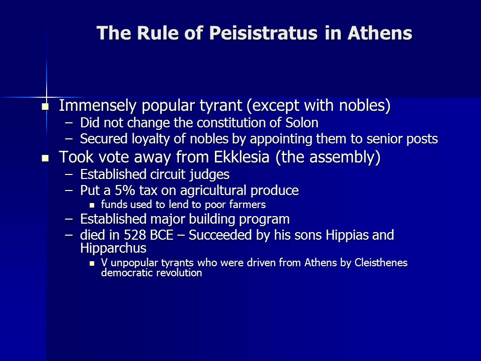 The Rule of Peisistratus in Athens Immensely popular tyrant (except with nobles) Immensely popular tyrant (except with nobles) –Did not change the constitution of Solon –Secured loyalty of nobles by appointing them to senior posts Took vote away from Ekklesia (the assembly) Took vote away from Ekklesia (the assembly) –Established circuit judges –Put a 5% tax on agricultural produce funds used to lend to poor farmers funds used to lend to poor farmers –Established major building program –died in 528 BCE – Succeeded by his sons Hippias and Hipparchus V unpopular tyrants who were driven from Athens by Cleisthenes democratic revolution V unpopular tyrants who were driven from Athens by Cleisthenes democratic revolution