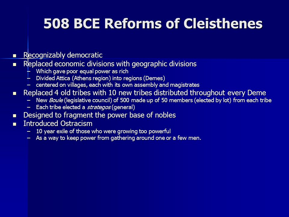 508 BCE Reforms of Cleisthenes Recognizably democratic Recognizably democratic Replaced economic divisions with geographic divisions Replaced economic divisions with geographic divisions –Which gave poor equal power as rich –Divided Attica (Athens region) into regions (Demes) –centered on villages, each with its own assembly and magistrates Replaced 4 old tribes with 10 new tribes distributed throughout every Deme Replaced 4 old tribes with 10 new tribes distributed throughout every Deme –New Boule (legislative council) of 500 made up of 50 members (elected by lot) from each tribe –Each tribe elected a strategos (general) Designed to fragment the power base of nobles Designed to fragment the power base of nobles Introduced Ostracism Introduced Ostracism –10 year exile of those who were growing too powerful –As a way to keep power from gathering around one or a few men.