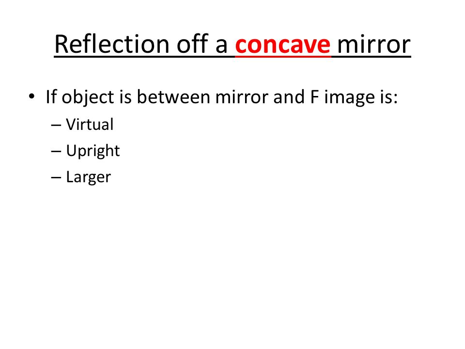 Reflection off a concave mirror If object is between mirror and F image is: – Virtual – Upright – Larger