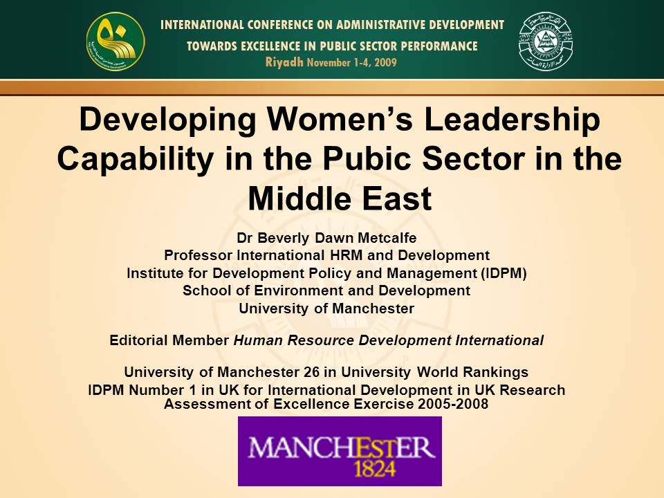 Developing Women's Leadership Capability in the Pubic Sector in the Middle East Dr Beverly Dawn Metcalfe Professor International HRM and Development Institute for Development Policy and Management (IDPM) School of Environment and Development University of Manchester Editorial Member Human Resource Development International University of Manchester 26 in University World Rankings IDPM Number 1 in UK for International Development in UK Research Assessment of Excellence Exercise 2005-2008