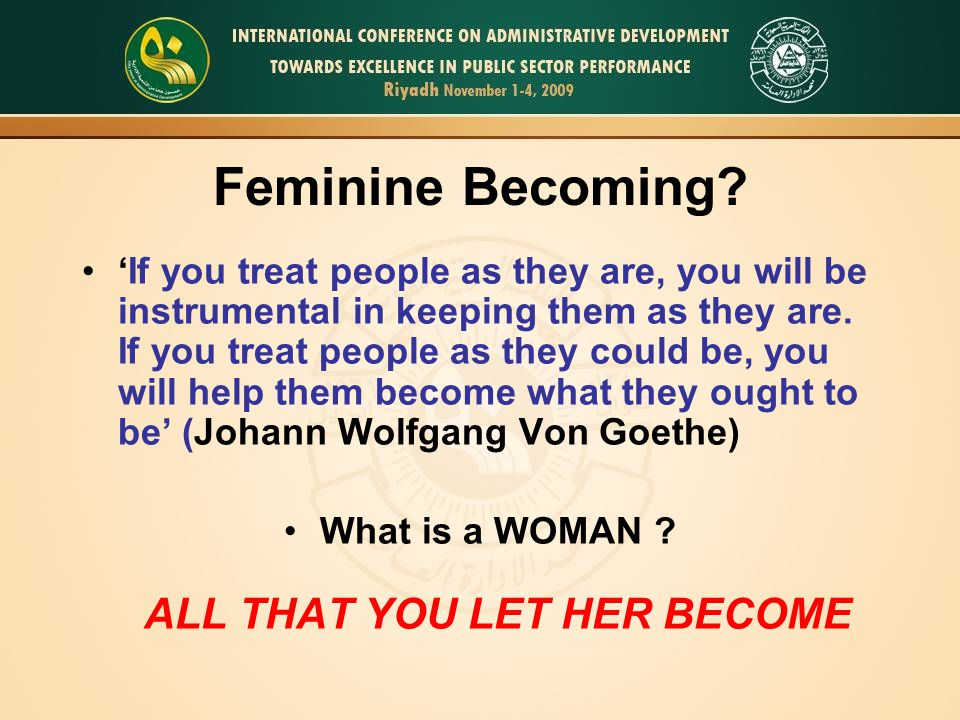 Feminine Becoming? 'If you treat people as they are, you will be instrumental in keeping them as they are. If you treat people as they could be, you w