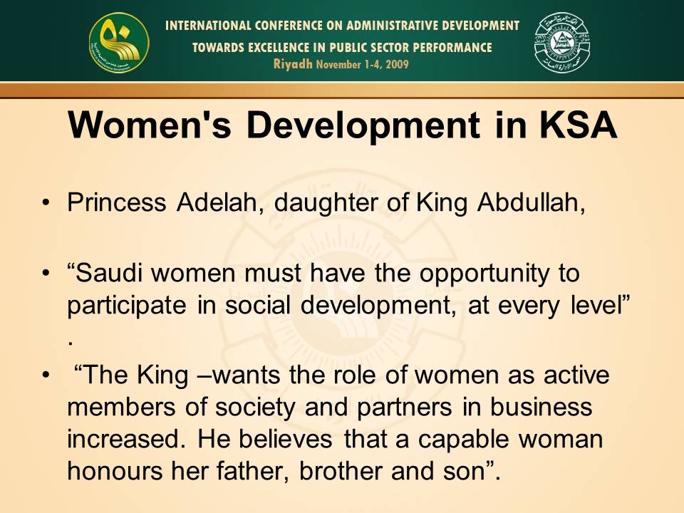 Women s Development in KSA Princess Adelah, daughter of King Abdullah, Saudi women must have the opportunity to participate in social development, at every level .