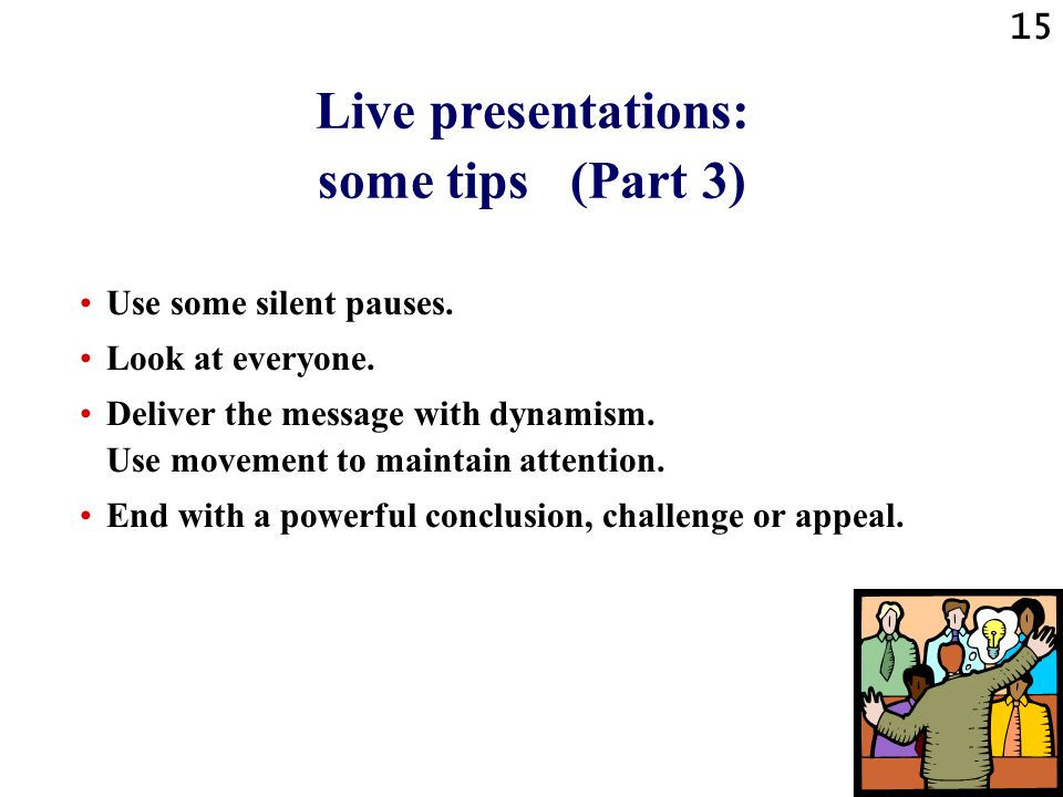 14 Live presentations: some tips (Part 2) Concentrate on your message, not on yourself.