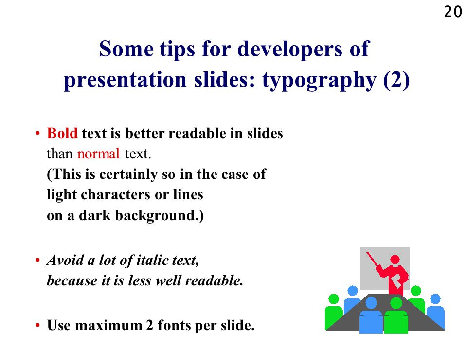 19 Some tips for developers of presentation slides: typography (1) Use fonts that are present on most computers, so that the slides can also be shown with the right, appropriate, correct fonts, using the fonts on almost any computer.