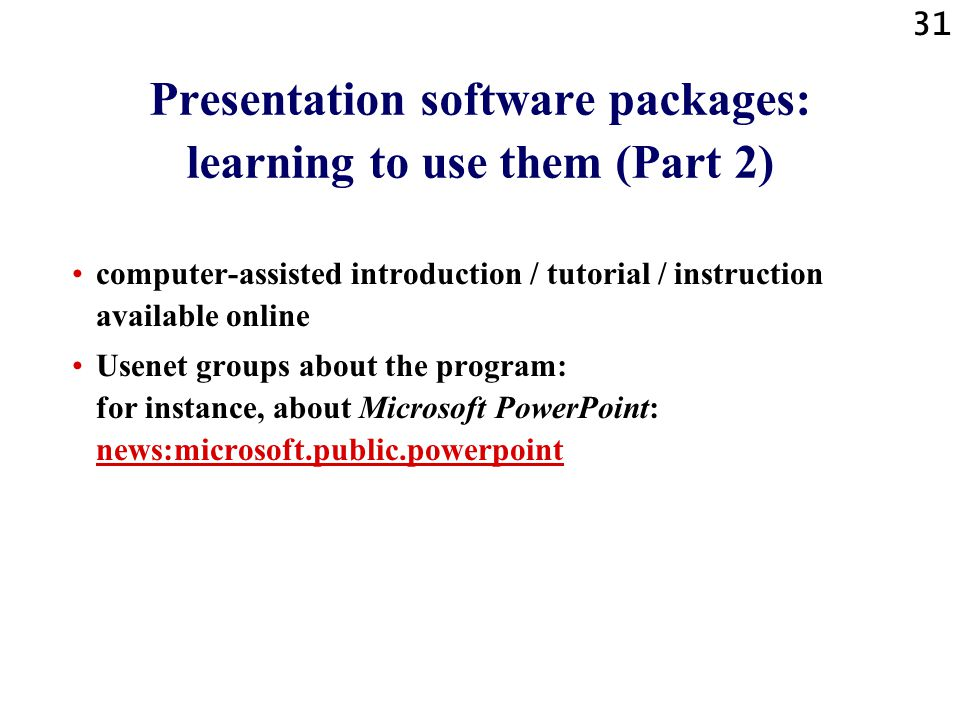 30 Presentation software packages: learning to use them (Part 1) Ways to learn using presentation software: computer-assisted introduction / tutorial / instruction coming with the software package!.