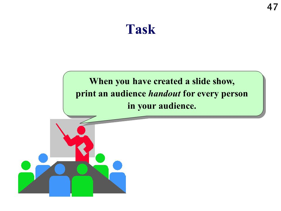 Task Create a slide show for direct projection from a computer, using a presentation program. 46