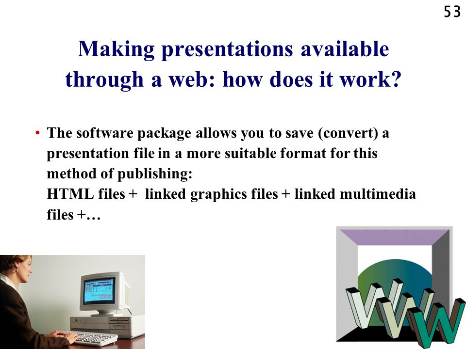 52 Making presentations available through a web: introduction A presentation in the form of a series of slides made by a presentation software package like Microsoft PowerPoint can be made available (can be published) »through a local web (an intranet) or »through the WWW