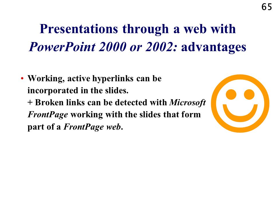 64 Presentations through a web with PowerPoint 2000 or 2002: advantages Notes added to slides by the author of the presentation can be shown in the web browser window under each slide.