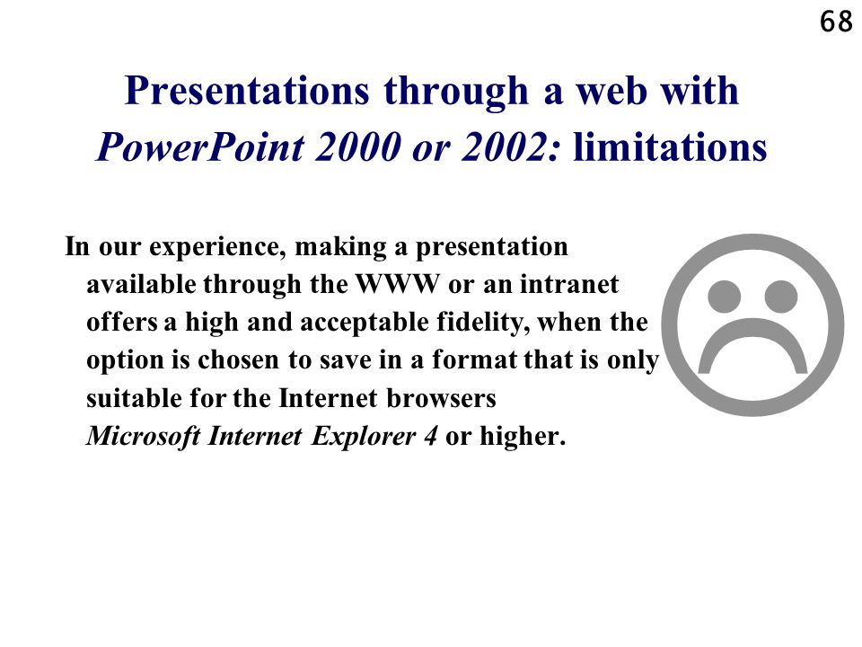 67 Presentations through a web with PowerPoint 2000 or 2002: advantages Summarized: When you work in this way, you use PowerPoint as an advanced program for the creation of web documents.