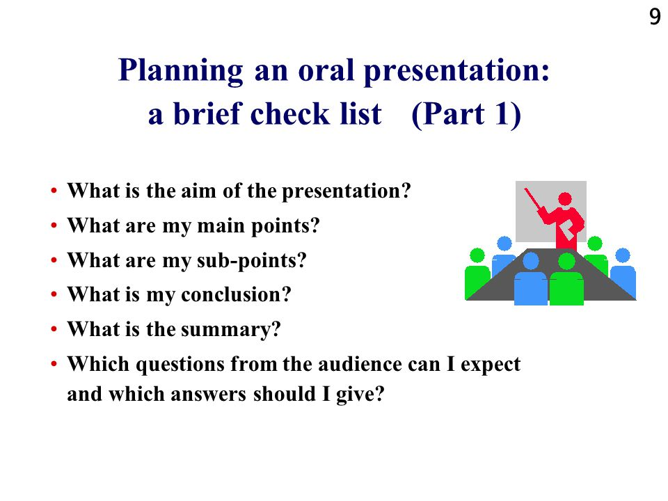 9 Planning an oral presentation: a brief check list (Part 1) What is the aim of the presentation.