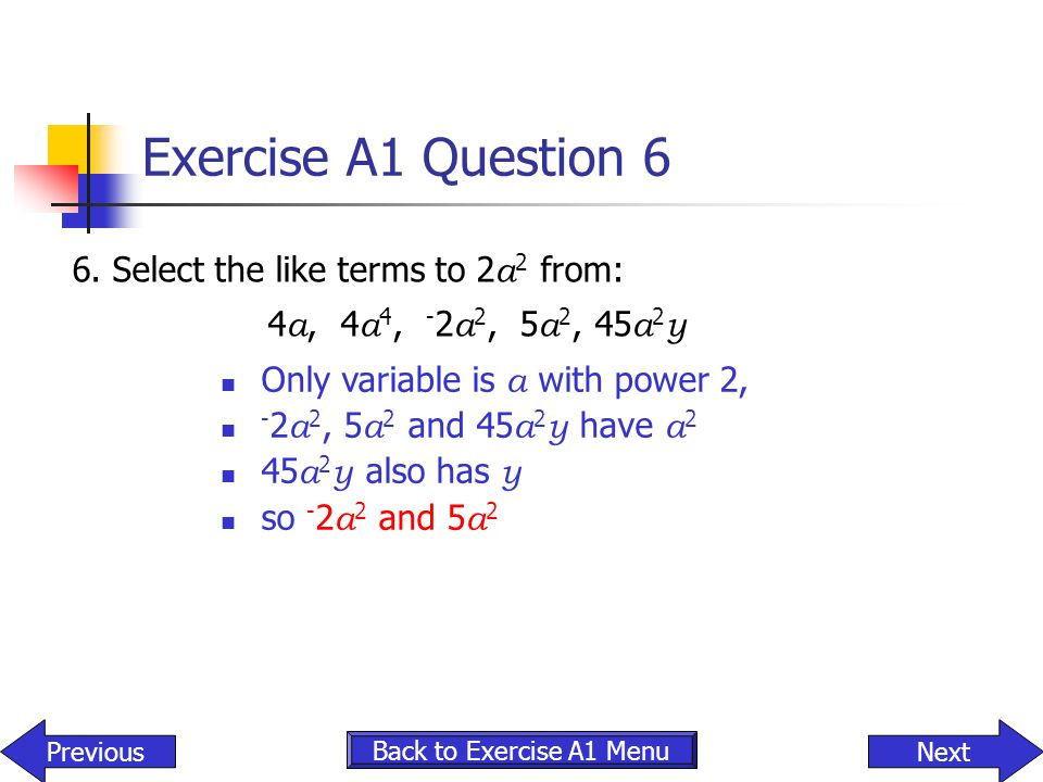 Exercise A1 Question 6 6.Select the like terms to 2 a 2 from: 4 a, 4 a 4, - 2 a 2, 5 a 2, 45 a 2 y Only variable is a with power 2, - 2 a 2, 5 a 2 and