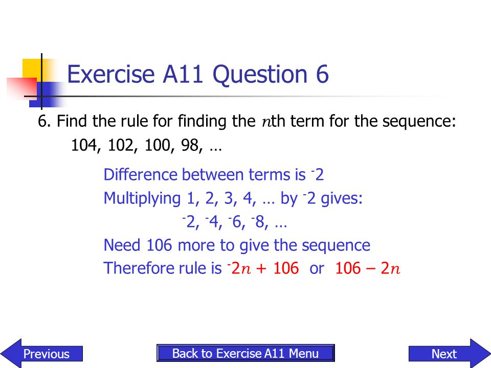 Exercise A11 Question 6 6. Find the rule for finding the n th term for the sequence: 104, 102, 100, 98, … NextPrevious Back to Exercise A11 Menu Diffe