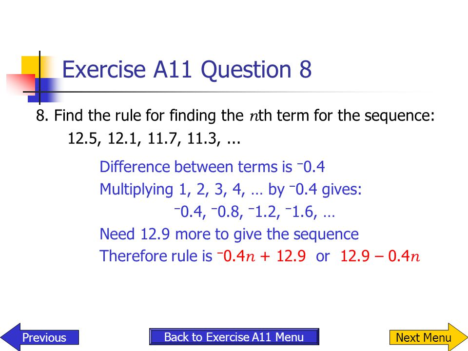 Exercise A11 Question 8 8. Find the rule for finding the n th term for the sequence: 12.5, 12.1, 11.7, 11.3,... Previous Back to Exercise A11 Menu Dif