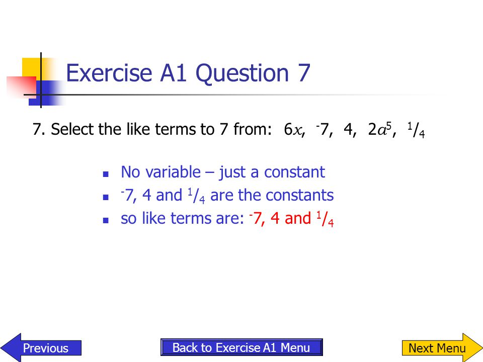 Exercise A1 Question 7 7.Select the like terms to 7 from: 6 x, - 7, 4, 2 a 5, 1 / 4 No variable – just a constant - 7, 4 and 1 / 4 are the constants s