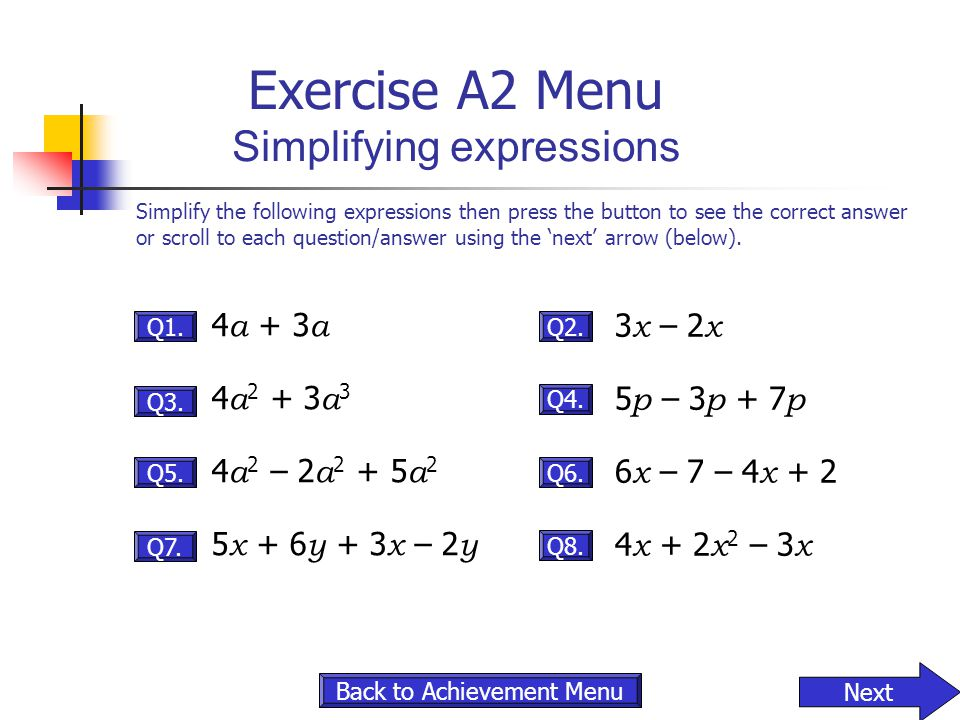 Exercise A2 Menu Simplifying expressions 4 a + 3 a 4 a 2 + 3 a 3 4 a 2 – 2 a 2 + 5 a 2 5 x + 6 y + 3 x – 2 y Q1. Q8. 3 x – 2 x 5 p – 3 p + 7 p 6 x – 7