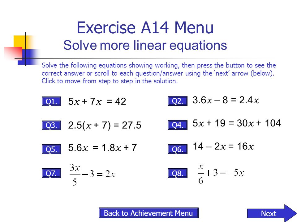 Exercise A14 Menu Solve more linear equations Q7. Q5. Q3. Q1. Q8. Q6. Q4. Q2. 5 x + 7 x = 42 2.5( x + 7) = 27.5 5.6 x = 1.8 x + 7 3.6 x – 8 = 2.4 x 5