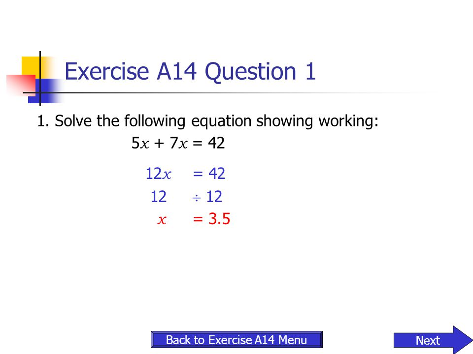 Exercise A14 Question 1 1. Solve the following equation showing working: 5 x + 7 x = 42 12 x = 42 12  12 x = 3.5 Next Back to Exercise A14 Menu