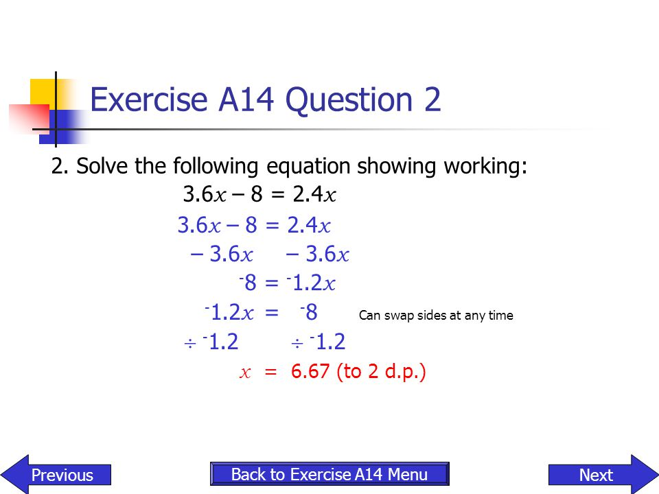 Exercise A14 Question 2 2. Solve the following equation showing working: 3.6 x – 8 = 2.4 x – 3.6 x – 3.6 x - 8 = - 1.2 x - 1.2 x = - 8 Can swap sides