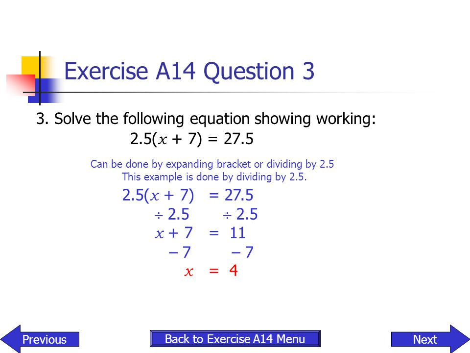 Exercise A14 Question 3 3. Solve the following equation showing working: 2.5( x + 7) = 27.5 Can be done by expanding bracket or dividing by 2.5 This e