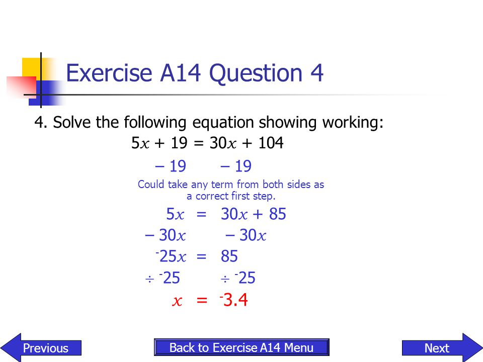 Exercise A14 Question 4 4. Solve the following equation showing working: 5 x + 19 = 30 x + 104 – 19 – 19 Could take any term from both sides as a corr