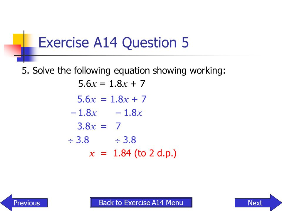 Exercise A14 Question 5 5. Solve the following equation showing working: 5.6 x = 1.8 x + 7 – 1.8 x – 1.8 x 3.8 x = 7  3.8  3.8 x = 1.84 (to 2 d.p.)