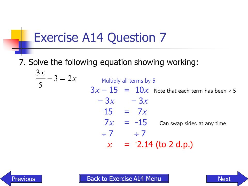 Exercise A14 Question 7 7. Solve the following equation showing working: Multiply all terms by 5 3 x – 15 = 10 x Note that each term has been  5 – 3