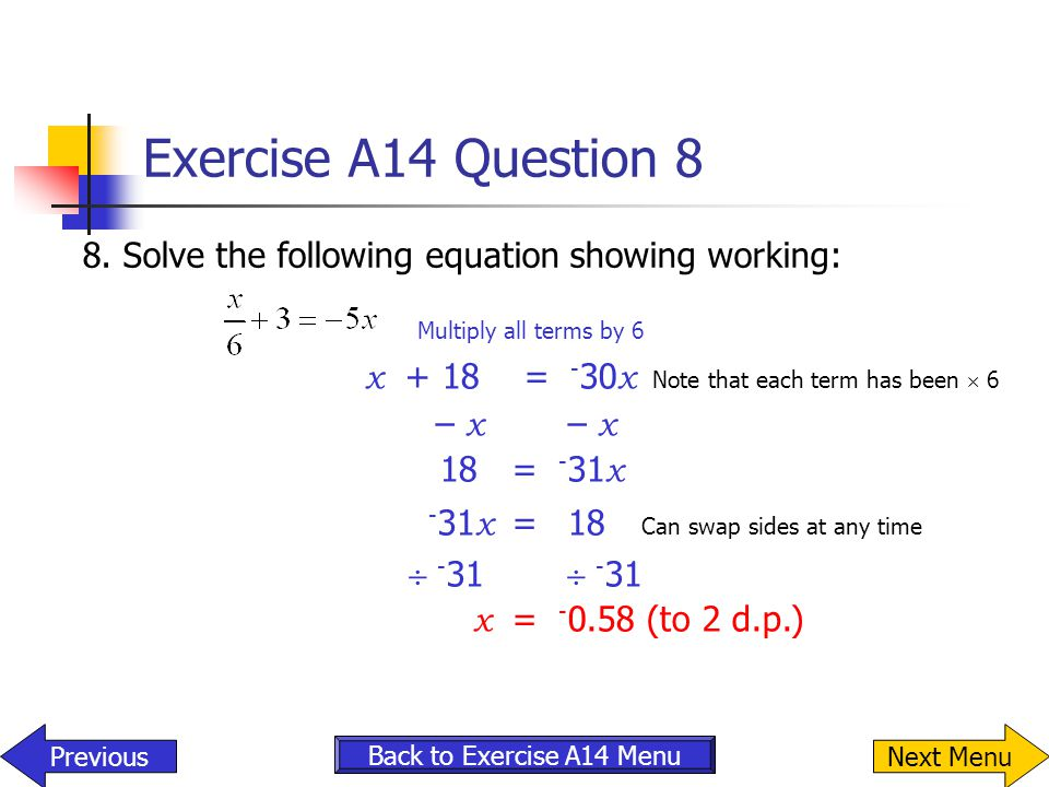 Exercise A14 Question 8 8.Solve the following equation showing working: Multiply all terms by 6 x + 18 = - 30 x Note that each term has been  6 – x 1