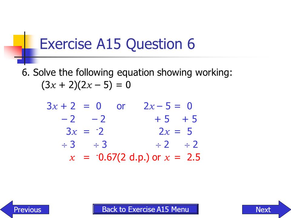 Exercise A15 Question 6 6. Solve the following equation showing working: (3 x + 2)(2 x – 5) = 0 3 x + 2 = 0 or 2 x – 5 = 0 – 2 – 2 + 5 + 5 3 x = - 22