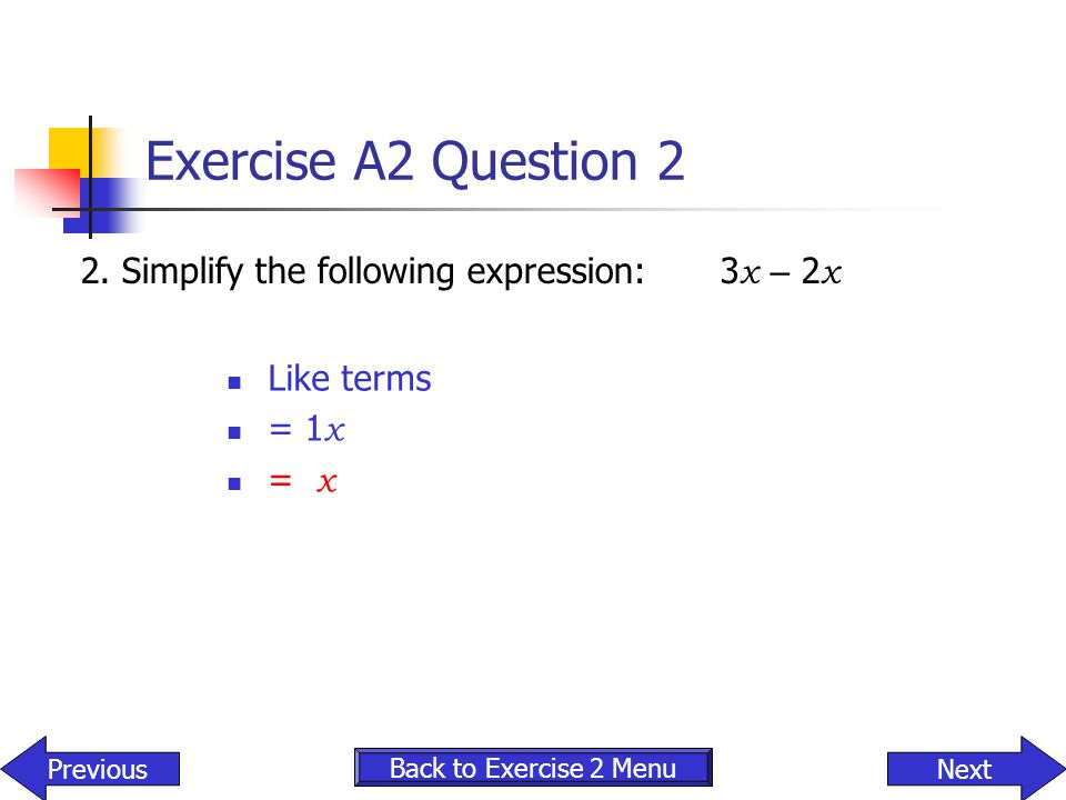 Exercise A2 Question 2 2.Simplify the following expression: 3 x – 2 x Like terms = 1 x = x Back to Exercise 2 Menu NextPrevious