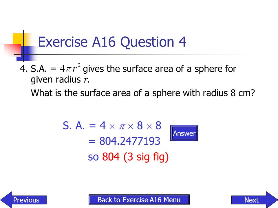 Exercise A16 Question 4 4.S.A. = gives the surface area of a sphere for given radius r. What is the surface area of a sphere with radius 8 cm? Answer